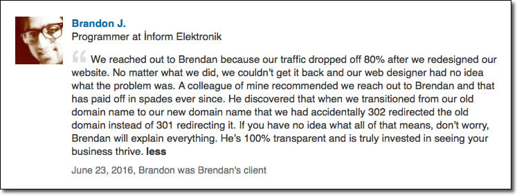 We reached out to Brendan because our traffic dropped off 80% after we redesigned our website. No matter what we did, we couldn't get it back and our web designer had no idea what the problem was. A colleague of mine recommended we reach out to Brendan and that has paid off in spades ever since. He discovered that when we transitioned from our old domain name to our new domain name that we had accidentally 302 redirected the old domain instead of 301 redirecting it. If you have no idea what all of that means, don't worry, Brendan will explain everything. He's 100% transparent and is truly invested in seeing your business thrive.