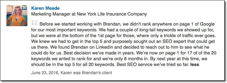 Before we started working with Brendan, we didn't rank anywhere on page 1 of Google for our most important keywords. We had a couple of long-tail keywords we showed up for, but we were at the bottom of the 1st page for those, where only a trickle of traffic ever goes. We knew we had to get in the top 5 and purposely sought out an SEO expert that could get us there. We found Brendan on LinkedIn and decided to reach out to him to see what he could do for us. Best decision we've made in years. We're now on page 1 for 17 of of the 20 keywords we anted to rank for and we're only 8 months in. By next year at this time, we should be in the top 5 for all 20 keywords. Best SEO service we've tried so far.