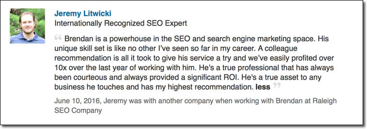 Brendan is a powerhouse in the SEO and search engine marketing space. His unique skill set is like no other I've seen so far in my career. A colleague recommendation is all it took to give his service a try and we've easily profited over 10x over the last year of working with him. He's a true professional that has always been courteous and always provided a significant ROI. He's a true asset to any business he touches and has my highest recommendation.