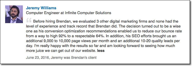 Before hiring Brendan, we evaluated 3 other digital marketing firms and none had the level of experience and track record that Brendan did. The decision turned out to be a wise one as his conversion optimization recommendations enabled us to reduce our bounce rate from a way to high 92% to a respectable 64%. In addition, his SEO efforts brought us an additional 9,000 to 10,000 page views per month and an additional 10-20 quality leads per day. I'm really happy with the results so far and am looking forward to seeing how much more juice we can get out of our website.