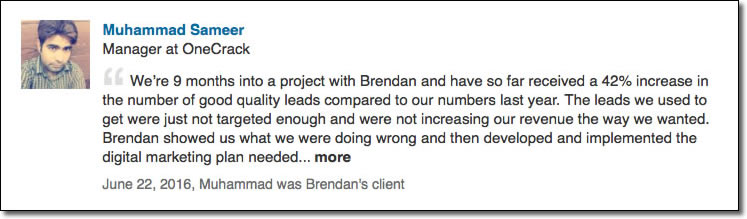 We're 9 months into a project with Brendan and have so far received a 42% increase in the number of good quality leads compared to our numbers last year. The leads we used to get were just not targeted enough and were not increasing our revenue the way we wanted. Brendan showed us what we were doing wrong and then developed and implemented the digital marketing plan needed to get us moving in the right direction. Great service and a true professional. Highly recommend.