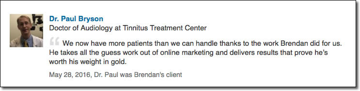 We now have more patients than we can handle thanks to the work Brendan did for us. He takes all the guess work out of online marketing and delivers results that prove he's worth his weight in gold.