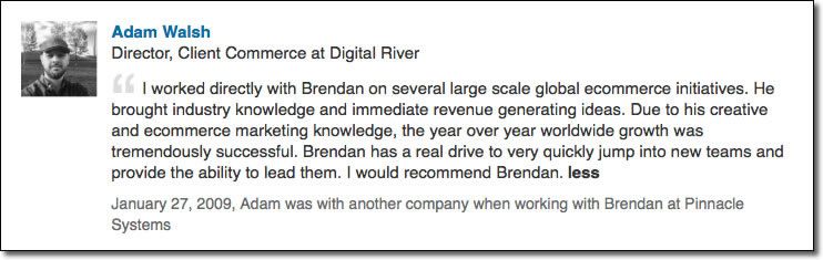 I worked directly with Brendan on several large scale global ecommerce initiatives. He brought industry knowledge and immediate revenue generating ideas. Due to his creative and ecommerce marketing knowledge, the year over year worldwide growth was tremendously successful. Brendan has a real drive to very quickly jump into new teams and provide the ability to lead them. I would recommend Brendan.