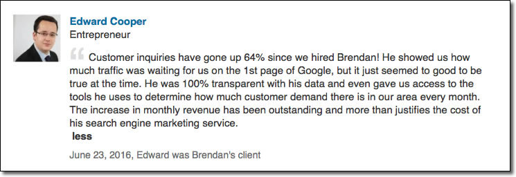 Customer inquiries have gone up 64% since we hired Brendan! He showed us how much traffic was waiting for us on the 1st page of Google, but it just seemed to good to be true at the time. He was 100% transparent with his data and even gave us access to the tools he uses to determine how much customer demand there is in our area every month. The increase in monthly revenue has been outstanding and more than justifies the cost of his search engine marketing service.