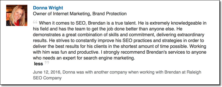 When it comes to SEO, Brendan is a true talent. He is extremely knowledgeable in his field and has the team to get the job done better than anyone else. He demonstrates a great combination of skills and commitment, delivering extraordinary results. He strives to constantly improve his SEO practices and strategies in order to deliver the best results for his clients in the shortest amount of time possible. Working with him was fun and productive. I strongly recommend Brendan's services to anyone who needs an expert for search engine marketing.