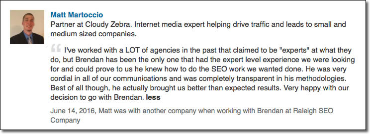 I've worked with a LOT of agencies in the past that claimed to be experts at what they do, but Brendan has been the only one that had the expert level experience we were looking for and could prove to us he knew how to do the SEO work we wanted done. He was very cordial in all of our communications and was completely transparent in his methodologies. Best of all though, he actually brought us better than expected results. Very happy with our decision to go with Brendan and the Raleigh SEO Company.