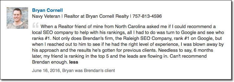 When a Realtor friend of mine from North Carolina asked me if I could recommend a local SEO company to help with his rankings, all I had to do was turn to Google and see who ranks #1. Not only does Brendan's firm, the Raleigh SEO Company, rank #1 on Google, but when I reached out to him to see if he had the right level of experience, I was blown away by his approach and the results he's gotten for previous clients. Needless to say, 6 months later, my friend is ranking in the top 5 and the leads are flowing in. Can't recommend Brendan enough.