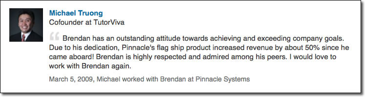 Brendan has an outstanding attitude towards achieving and exceeding company goals. Due to his dedication, Pinnacle's flag ship product increased revenue by about 50% since he came aboard! Brendan is highly respected and admired among his peers. I would love to work with Brendan again.