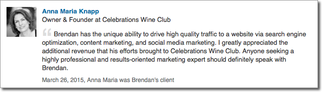 Brendan has the unique ability to drive high quality traffic to a website via search engine optimization, content marketing, and social media marketing. I greatly appreciated the additional revenue that his efforts brought to Celebrations Wine Club. Anyone seeking a highly professional and results-oriented marketing expert should definitely speak with Brendan.