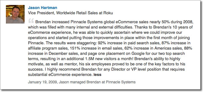Brendan increased Pinnacle Systems global eCommerce sales nearly 50% during 2008, which was filled with many internal and external difficulties. Thanks to Brendan's 10 years of eCommerce experience, he was able to quickly ascertain where we could improve our operations and started putting those improvements in place within the first month of joining Pinnacle. The results were staggering: 92% increase in paid search sales, 87% increase in affiliate program sales, 151% increase in email sales, 62% increase in Americas sales, 88% increase in December sales, and page one placement on Google for our two top search terms, resulting in an additional 1.5M new visitors a month! Brendan's ability to highly motivate, as well as mentor, his six employees proved to be one of the key factors to his success. I highly recommend Brendan for any Director or VP level position that requires substantial eCommerce experience.