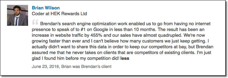 Brendan's search engine optimization work enabled us to go from having no internet presence to speak of to #1 on Google in less than 10 months. The result has been an increase in website traffic by 455% and our sales have almost quadrupled. We're now growing faster than ever and I can't believe how many customers we just keep getting. I actually didn't want to share this data in order to keep our competitors at bay, but Brendan assured me that he never takes on clients that are competitors of existing clients. I'm just glad I found him before my competition did!