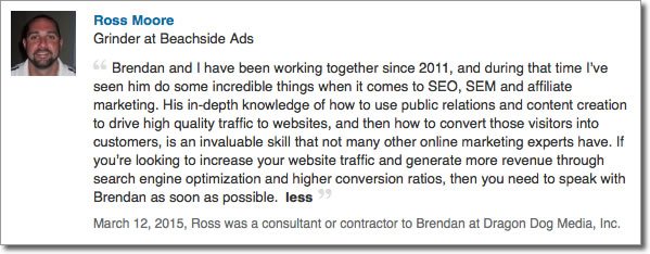 Brendan and I have been working together since 2011, and during that time I've seen him do some incredible things when it comes to SEO, SEM and affiliate marketing. His in-depth knowledge of how to use public relations and content creation to drive high quality traffic to websites, and then how to convert those visitors into customers, is an invaluable skill that not many other online marketing experts have. If you're looking to increase your website traffic and generate more revenue through search engine optimization and higher conversion ratios, then you need to speak with Brendan as soon as possible.