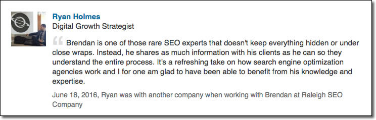 Brendan is one of those rare SEO experts that doesn't keep everything hidden or under close wraps. Instead, he shares as much information with his clients as he can so they understand the entire process. It's a refreshing take on how search engine optimization agencies work and I for one am glad to have been able to benefit from his knowledge and expertise.