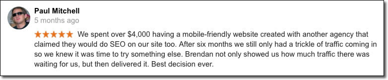We spent over $4,000 having a mobile-friendly website created with another agency that claimed they would do SEO on our site too. After six months we still only had a trickle of traffic coming in so we knew it was time to try something else. Brendan not only showed us how much traffic there was waiting for us, but then delivered it. Best decision ever.