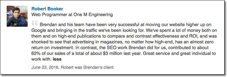Brendan and his team have been very successful at moving our website higher up on Google and bringing in the traffic we've been looking for. We've spent a lot of money both on them and on high-end publications to compare and contrast effectiveness and ROI, and was shocked to see that advertising in magazines, no matter how high-end, has an almost zero return on investment. In contrast, the SEO work Brendan did for us, contributed to about 62% of our sales of a total of about $3 million last year. Great service and great individual to work with.